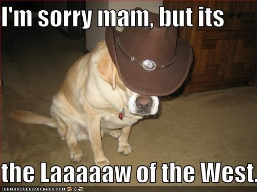 I'm sorry mam, but its  the Laaaaaw of the West.