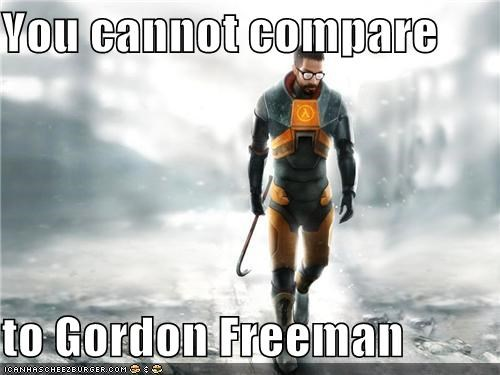 You cannot compare  to Gordon Freeman