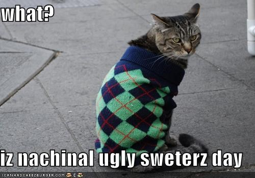 what?  iz nachinal ugly sweterz day