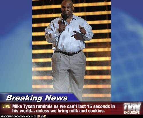 Breaking News - Mike Tyson reminds us we can't last 15 seconds in his world... unless we bring milk and cookies.