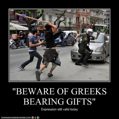 """BEWARE OF GREEKS BEARING GIFTS"""