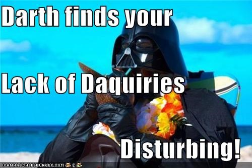 Darth finds your Lack of Daquiries Disturbing!