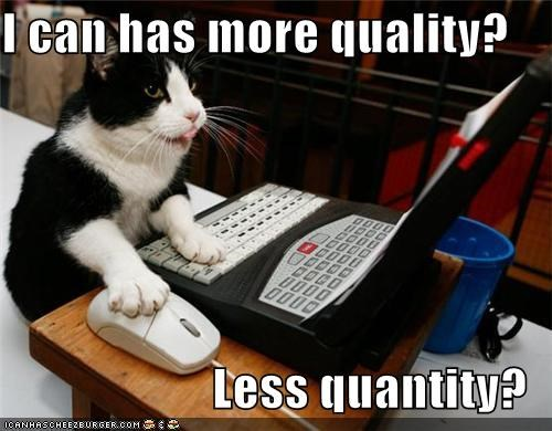 I can has more quality?  Less quantity?