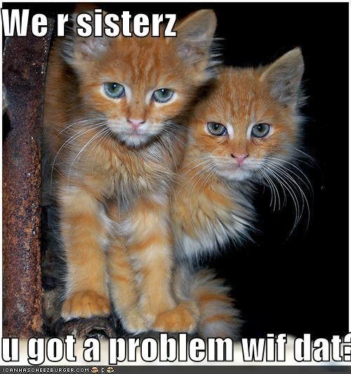 We r sisterz  u got a problem wif dat?