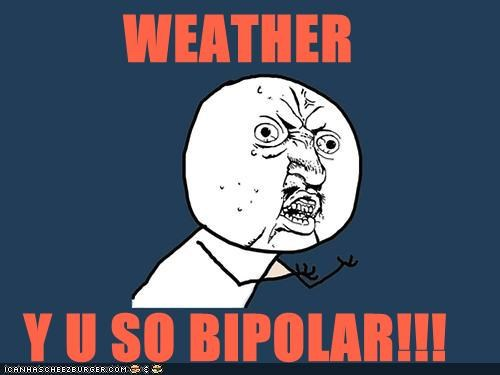 WEATHER  Y U SO BIPOLAR!!!