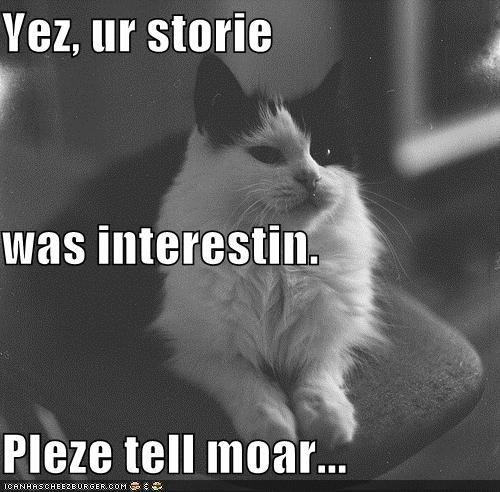 Yez, ur storie was interestin. Pleze tell moar...