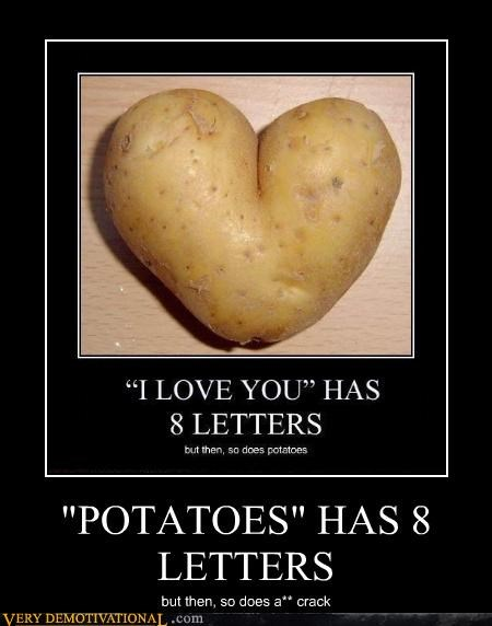 """POTATOES"" HAS 8 LETTERS, bud"