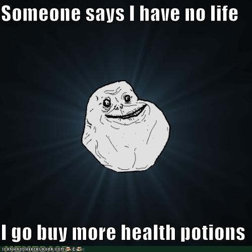 forever alone,health potions,no life