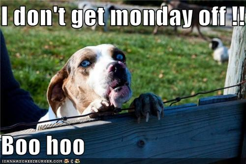 I don't get monday off !!  Boo hoo