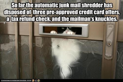 So far the automatic junk mail shredder has disposed of  three pre-approved credit card offers, a  tax refund check, and the mailman's knuckles.
