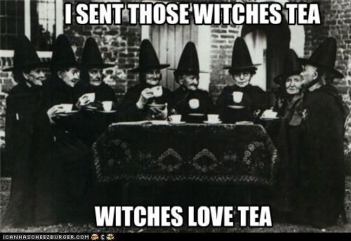 I SENT THOSE WITCHES TEA
