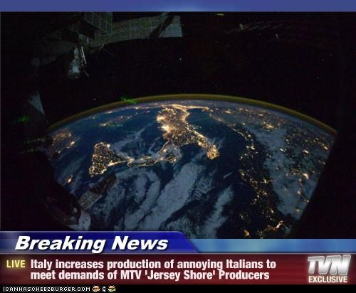 Breaking News - Italy increases production of annoying Italians to meet demands of MTV 'Jersey Shore' Producers