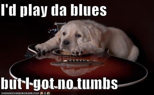 I'd play da blues  but I got no tumbs