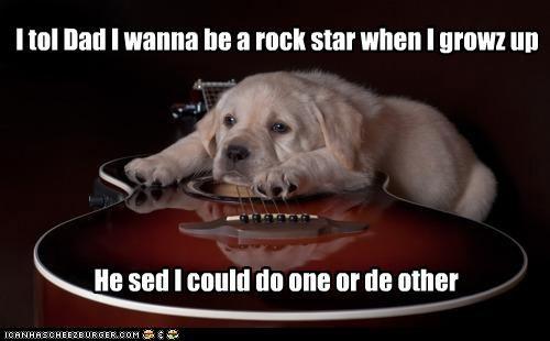 I tol Dad I wanna be a rock star when I growz up