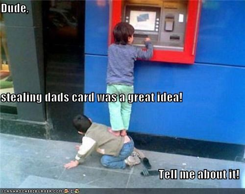 Dude, stealing dads card was a great idea! Tell me about it!