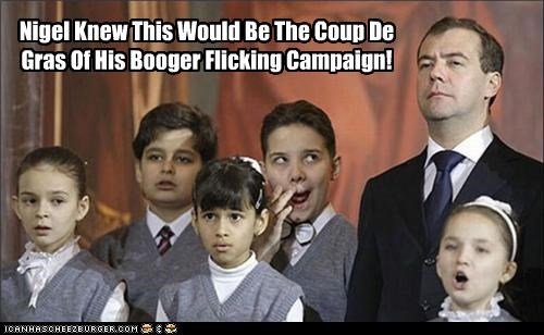 Nigel Knew This Would Be The Coup De Gras Of His Booger Flicking Campaign!