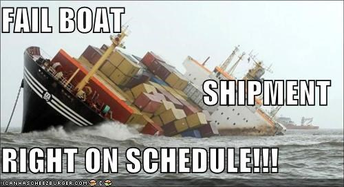 FAIL BOAT SHIPMENT RIGHT ON SCHEDULE!!!