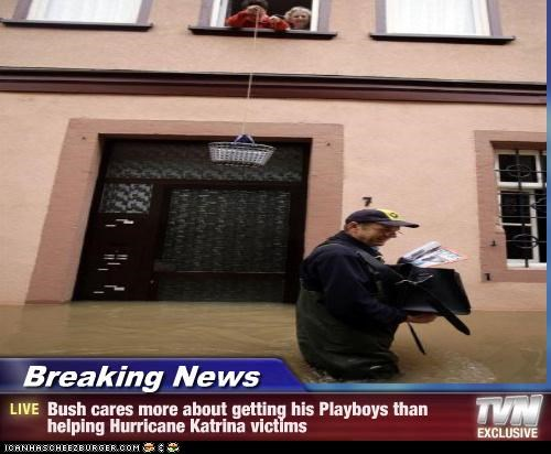 Breaking News - Bush cares more about getting his Playboys than helping Hurricane Katrina victims