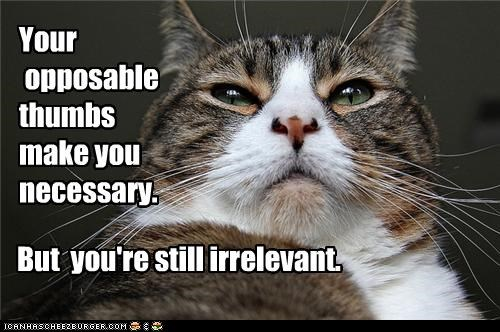 Your  opposable  thumbs make you necessary.