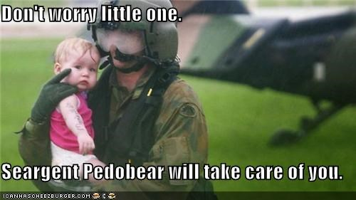 Don't worry little one.  Seargent Pedobear will take care of you.