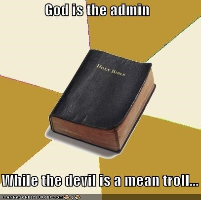God is the admin     While the devil is a mean troll...
