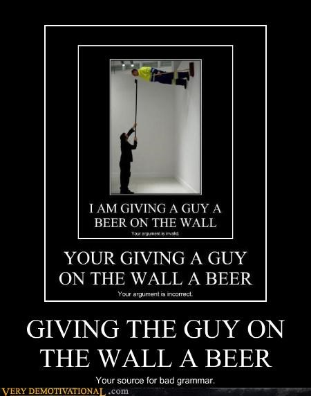 GIVING THE GUY ON THE WALL A BEER