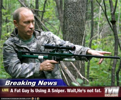 Breaking News - A Fat Guy Is Using A Sniper. Wait,He's not fat.