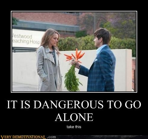 IT IS DANGEROUS TO GO ALONE