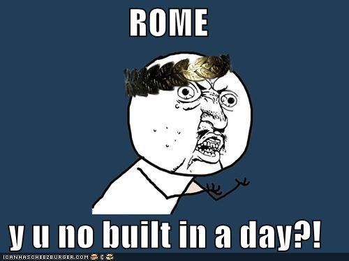 ROME  y u no built in a day?!
