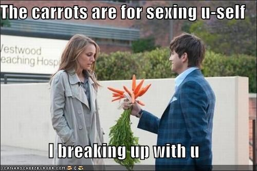 The carrots are for sexing u-self  I breaking up with u