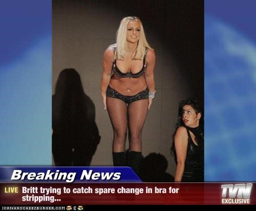 Breaking News - Britt trying to catch spare change in bra for stripping...