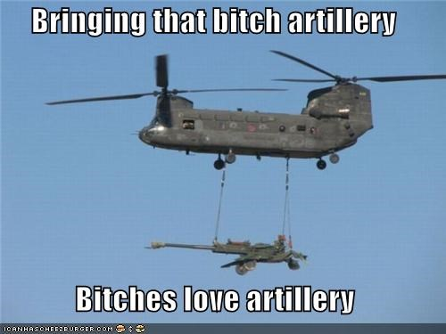 Bringing that bitch artillery  Bitches love artillery