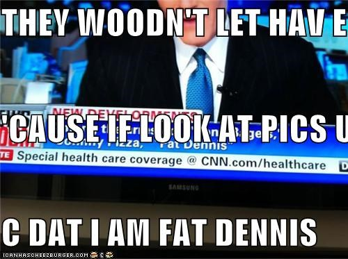 THEY WOODN'T LET HAV EYEZ 'CAUSE IF LOOK AT PICS U WILL  C DAT I AM FAT DENNIS