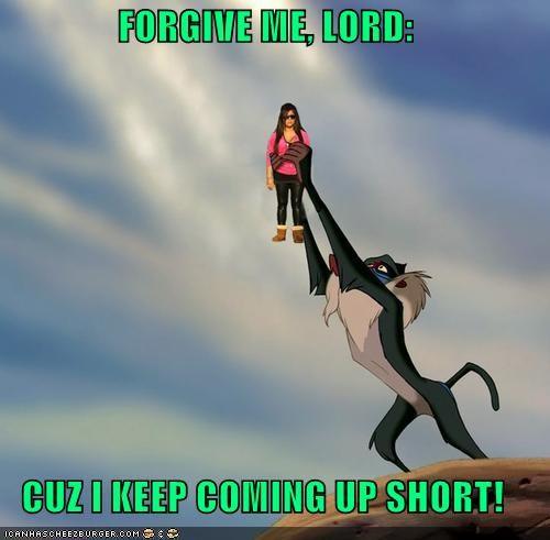 FORGIVE ME, LORD:  CUZ I KEEP COMING UP SHORT!