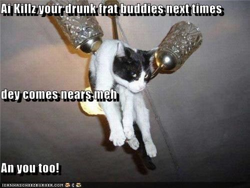 Ai Killz your drunk frat buddies next times  dey comes nears meh An you too!