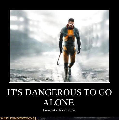 IT'S DANGEROUS TO GO ALONE.