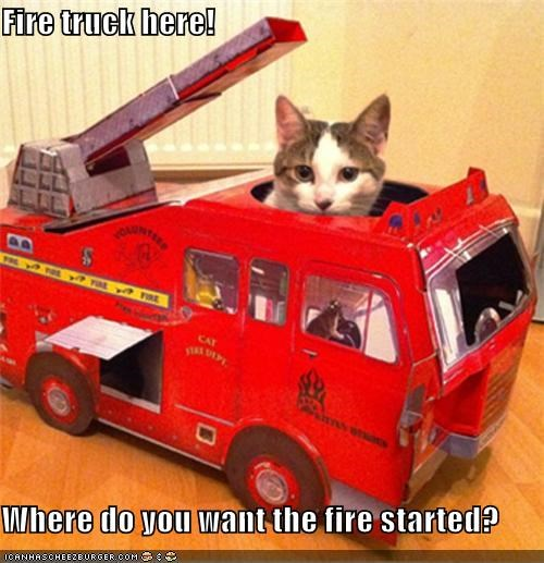 Fire truck here!  Where do you want the fire started?