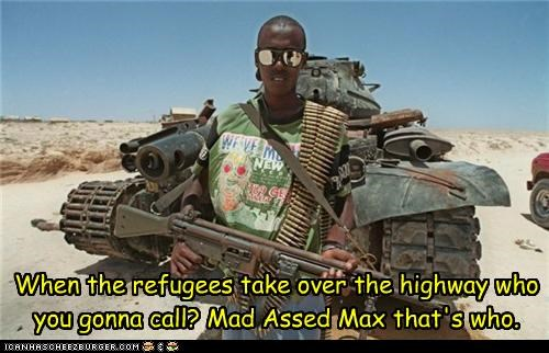 When the refugees take over the highway who you gonna call? Mad Assed Max that's who.