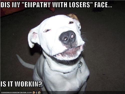 """DIS MY """"EMPATHY WITH LOSERS"""" FACE...  IS IT WORKIN?"""