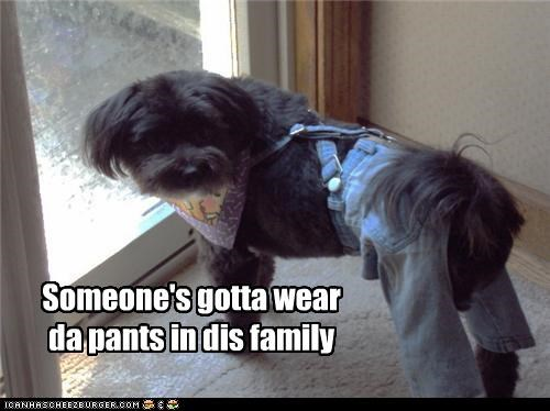 Someone's gotta wear da pants in dis family