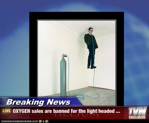 Breaking News - OXYGEN sales are banned for the light headed ...