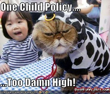 One Child Policy....  ...Too Damn High!