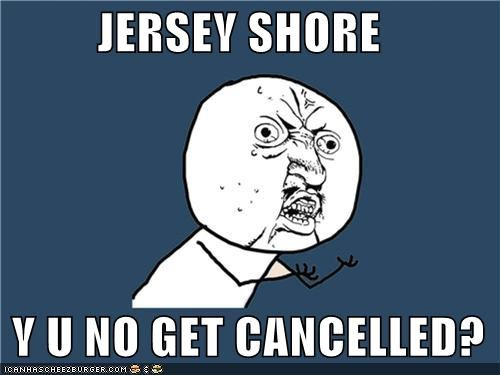 cancelled,i see orange people,jersey shore,terrible,TV,Y U No Guy