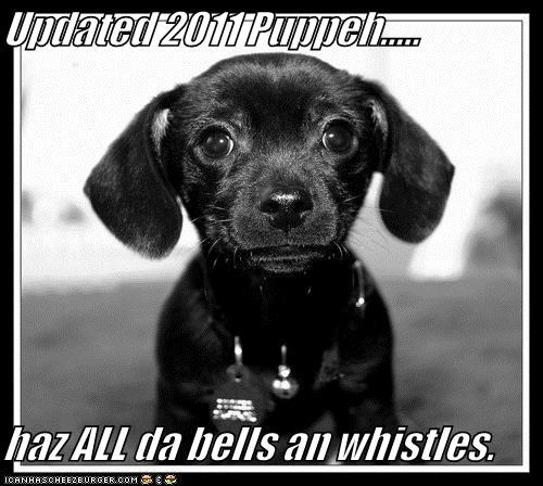Updated 2011 Puppeh.....  haz ALL da bells an whistles.