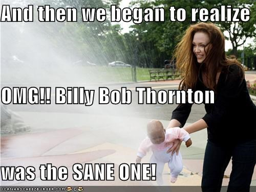 And then we began to realize OMG!! Billy Bob Thornton was the SANE ONE!