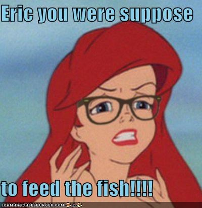 Eric you were suppose  to feed the fish!!!!