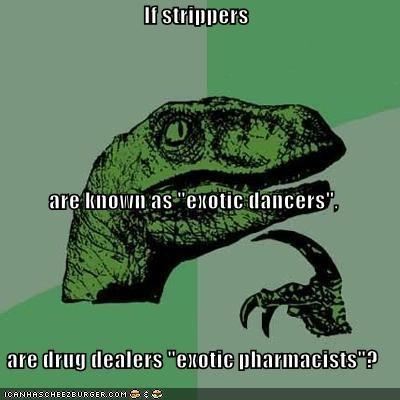 dancer,drugs are bad mmkay,exotic,pharmacist,philosoraptor