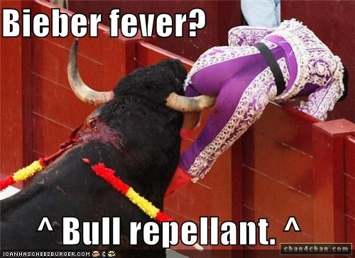 Bieber fever?  ^ Bull repellant. ^
