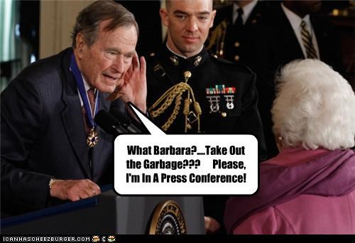 What Barbara?....Take Out the Garbage???      Please, I'm In A Press Conference!