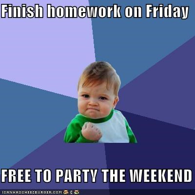 Finish homework on Friday  FREE TO PARTY THE WEEKEND